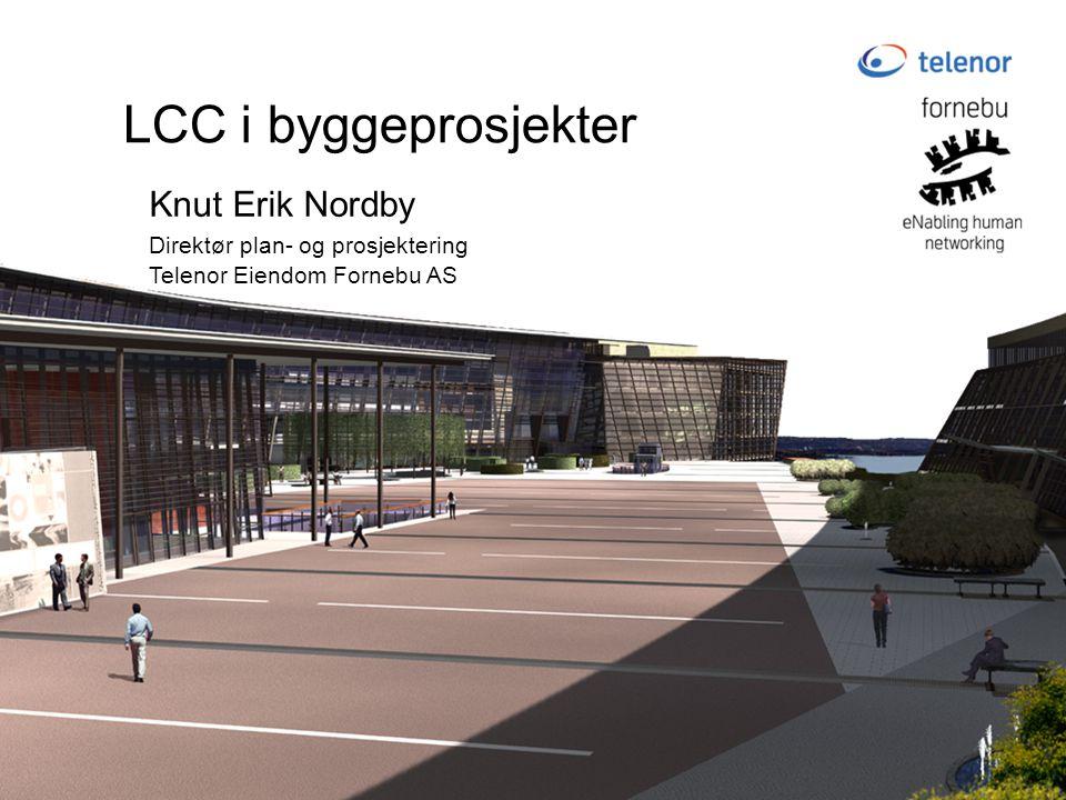LCC i byggeprosjekter Knut Erik Nordby Direktør plan- og prosjektering Telenor Eiendom Fornebu AS