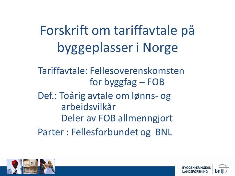 Forskrift om tariffavtale på byggeplasser i Norge Tariffavtale: Fellesoverenskomsten for byggfag – FOB Def.: Toårig avtale om lønns- og arbeidsvilkår Deler av FOB allmenngjort Parter : Fellesforbundet og BNL