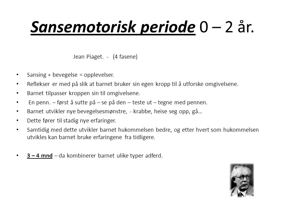 Sansemotorisk periode 0 – 2 år.Jean Piaget. - (4 fasene) • Sansing + bevegelse = opplevelser.
