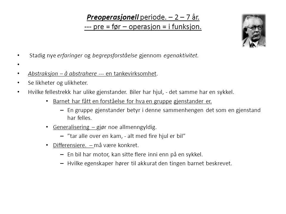 Preoperasjonell periode.– 2 – 7 år. --- pre = før – operasjon = i funksjon.