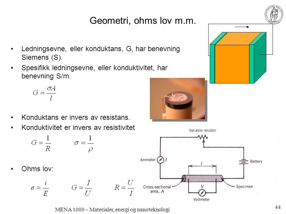 MENA 1000 – Materialer, energi og nanoteknologi Geometri, ohms lov m.m. •Ledningsevne, eller konduktans, G, har benevning Siemens (S). •Spesifikk ledn