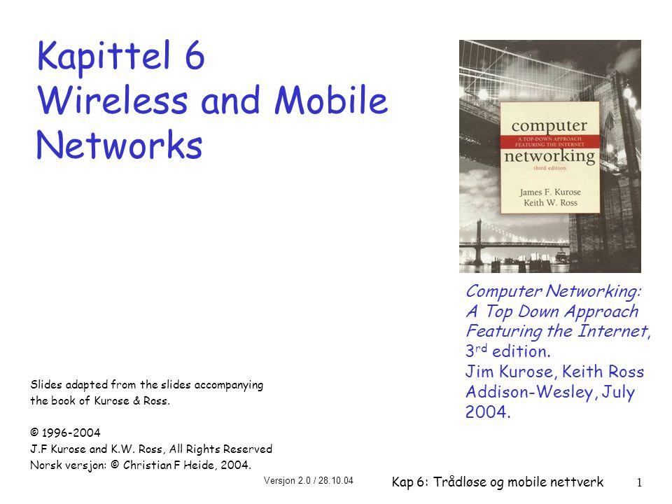 Versjon 2.0 / 28.10.04 Kap 6: Trådløse og mobile nettverk62 Trådløshet og mobilitet: betydning for protokoller på høyere lag r Logisk sett skulle betydningen være minimal… m best effort tjenestemodell blir uforandret m TCP og UDP kan kjøre over trådløse og mobile forbindelser r … men ytelsen påvirkes i stor grad: m pakketap og forsinkelser pga bitfeil (pakker kastes eller retransmitteres) og handoff m TCP tolker pakketap som metning, og reduserer metningsvinduet (slow-start) uten grunn m forsinkelser med betydning for sanntidstrafikk m begrenset båndbredde på de trådløse linkene