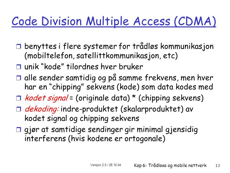 Versjon 2.0 / 28.10.04 Kap 6: Trådløse og mobile nettverk13 Code Division Multiple Access (CDMA) r benyttes i flere systemer for trådløs kommunikasjon (mobiltelefon, satellittkommunikasjon, etc) r unik kode tilordnes hver bruker r alle sender samtidig og på samme frekvens, men hver har en chipping sekvens (kode) som data kodes med r kodet signal = (originale data) * (chipping sekvens) r dekoding: indre-produktet (skalarproduktet) av kodet signal og chipping sekvens r gjør at samtidige sendinger gir minimal gjensidig interferens (hvis kodene er ortogonale)