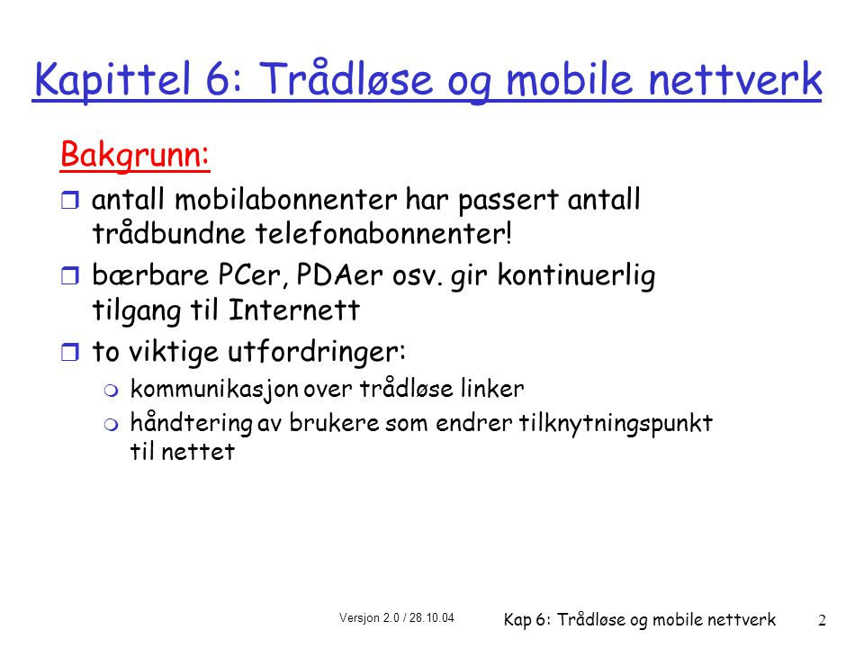 Versjon 2.0 / 28.10.04 Kap 6: Trådløse og mobile nettverk3 Kapittel 6 6.1 Introduction Wireless r 6.2 Wireless links, characteristics m CDMA r 6.3 IEEE 802.11 wireless LANs ( wi-fi ) r 6.4 Cellular Internet Access m architecture m standards (e.g., GSM) Mobility r 6.5 Principles: addressing and routing to mobile users r 6.6 Mobile IP r 6.7 Handling mobility in cellular networks r 6.8 Mobility and higher- layer protocols 6.9 Summary