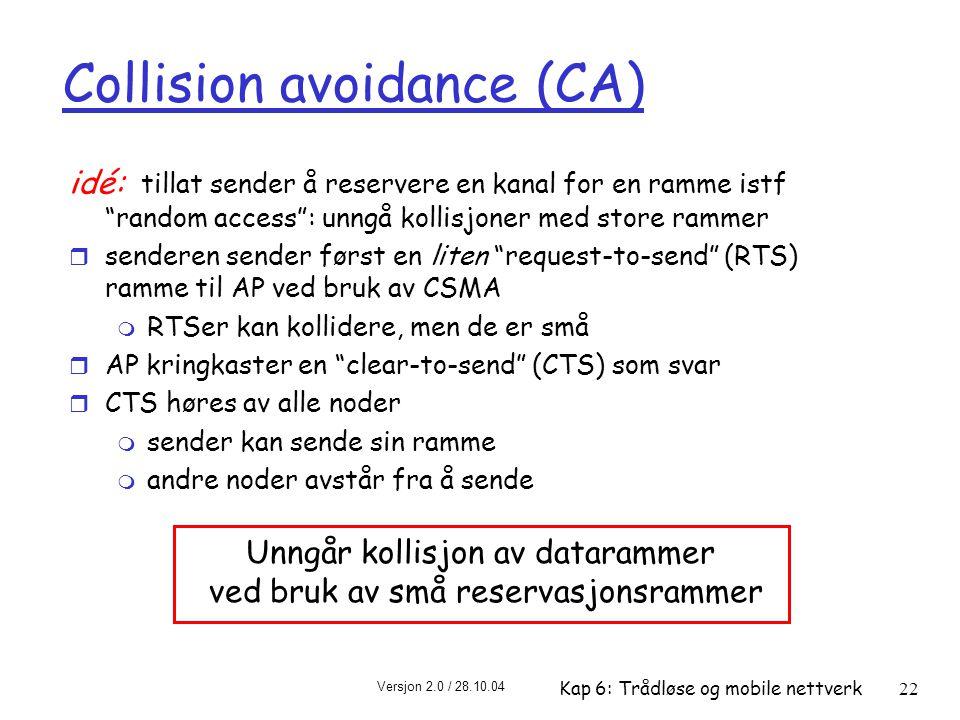 Versjon 2.0 / 28.10.04 Kap 6: Trådløse og mobile nettverk22 Collision avoidance (CA) idé: tillat sender å reservere en kanal for en ramme istf random access : unngå kollisjoner med store rammer r senderen sender først en liten request-to-send (RTS) ramme til AP ved bruk av CSMA m RTSer kan kollidere, men de er små r AP kringkaster en clear-to-send (CTS) som svar r CTS høres av alle noder m sender kan sende sin ramme m andre noder avstår fra å sende Unngår kollisjon av datarammer ved bruk av små reservasjonsrammer