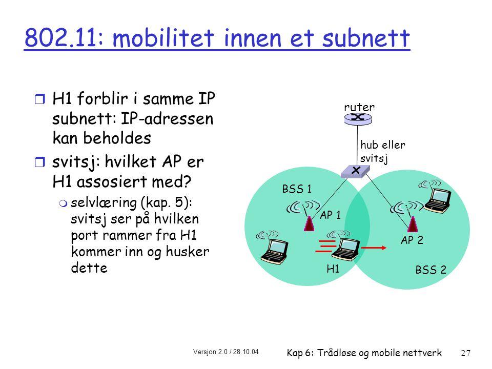 Versjon 2.0 / 28.10.04 Kap 6: Trådløse og mobile nettverk27 hub eller svitsj AP 2 AP 1 H1 BSS 2 BSS 1 802.11: mobilitet innen et subnett ruter r H1 forblir i samme IP subnett: IP-adressen kan beholdes r svitsj: hvilket AP er H1 assosiert med.