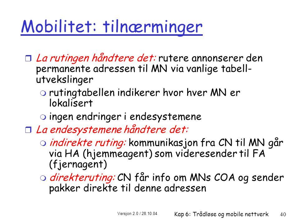 Versjon 2.0 / 28.10.04 Kap 6: Trådløse og mobile nettverk40 Mobilitet: tilnærminger r La rutingen håndtere det: rutere annonserer den permanente adressen til MN via vanlige tabell- utvekslinger m rutingtabellen indikerer hvor hver MN er lokalisert m ingen endringer i endesystemene r La endesystemene håndtere det: m indirekte ruting: kommunikasjon fra CN til MN går via HA (hjemmeagent) som videresender til FA (fjernagent) m direkteruting: CN får info om MNs COA og sender pakker direkte til denne adressen