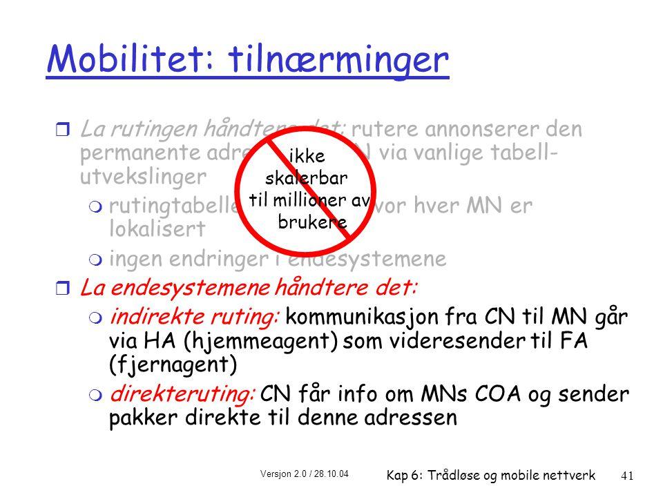 Versjon 2.0 / 28.10.04 Kap 6: Trådløse og mobile nettverk41 Mobilitet: tilnærminger r La rutingen håndtere det: rutere annonserer den permanente adressen til MN via vanlige tabell- utvekslinger m rutingtabellen indikerer hvor hver MN er lokalisert m ingen endringer i endesystemene r La endesystemene håndtere det: m indirekte ruting: kommunikasjon fra CN til MN går via HA (hjemmeagent) som videresender til FA (fjernagent) m direkteruting: CN får info om MNs COA og sender pakker direkte til denne adressen ikke skalerbar til millioner av brukere