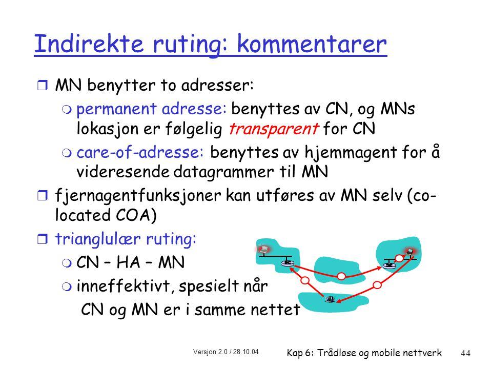 Versjon 2.0 / 28.10.04 Kap 6: Trådløse og mobile nettverk44 Indirekte ruting: kommentarer r MN benytter to adresser: m permanent adresse: benyttes av CN, og MNs lokasjon er følgelig transparent for CN m care-of-adresse: benyttes av hjemmagent for å videresende datagrammer til MN r fjernagentfunksjoner kan utføres av MN selv (co- located COA) r trianglulær ruting: m CN – HA – MN m inneffektivt, spesielt når CN og MN er i samme nettet