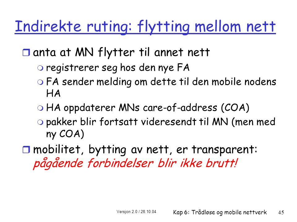 Versjon 2.0 / 28.10.04 Kap 6: Trådløse og mobile nettverk45 Indirekte ruting: flytting mellom nett r anta at MN flytter til annet nett m registrerer seg hos den nye FA m FA sender melding om dette til den mobile nodens HA m HA oppdaterer MNs care-of-address (COA) m pakker blir fortsatt videresendt til MN (men med ny COA) r mobilitet, bytting av nett, er transparent: pågående forbindelser blir ikke brutt!