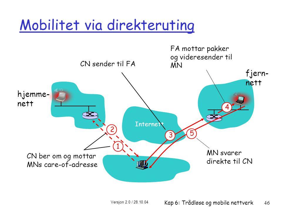 Versjon 2.0 / 28.10.04 Kap 6: Trådløse og mobile nettverk46 Mobilitet via direkteruting Internett hjemme- nett fjern- nett 4 2 5 1 CN ber om og mottar MNs care-of-adresse CN sender til FA FA mottar pakker og videresender til MN MN svarer direkte til CN 3