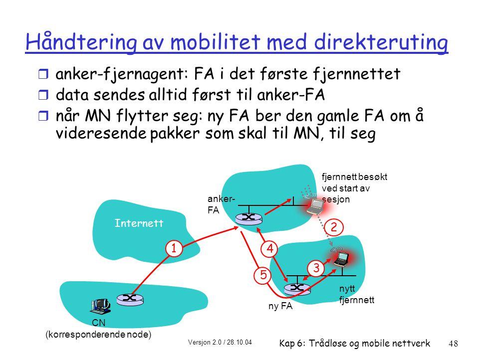 Versjon 2.0 / 28.10.04 Kap 6: Trådløse og mobile nettverk48 Internett 1 fjernnett besøkt ved start av sesjon anker- FA 2 4 ny FA 3 5 CN (korresponderende node) nytt fjernnett Håndtering av mobilitet med direkteruting r anker-fjernagent: FA i det første fjernnettet r data sendes alltid først til anker-FA r når MN flytter seg: ny FA ber den gamle FA om å videresende pakker som skal til MN, til seg