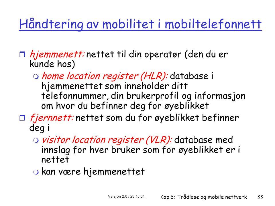 Versjon 2.0 / 28.10.04 Kap 6: Trådløse og mobile nettverk55 Håndtering av mobilitet i mobiltelefonnett r hjemmenett: nettet til din operatør (den du er kunde hos) m home location register (HLR): database i hjemmenettet som inneholder ditt telefonnummer, din brukerprofil og informasjon om hvor du befinner deg for øyeblikket r fjernnett: nettet som du for øyeblikket befinner deg i m visitor location register (VLR): database med innslag for hver bruker som for øyeblikket er i nettet m kan være hjemmenettet