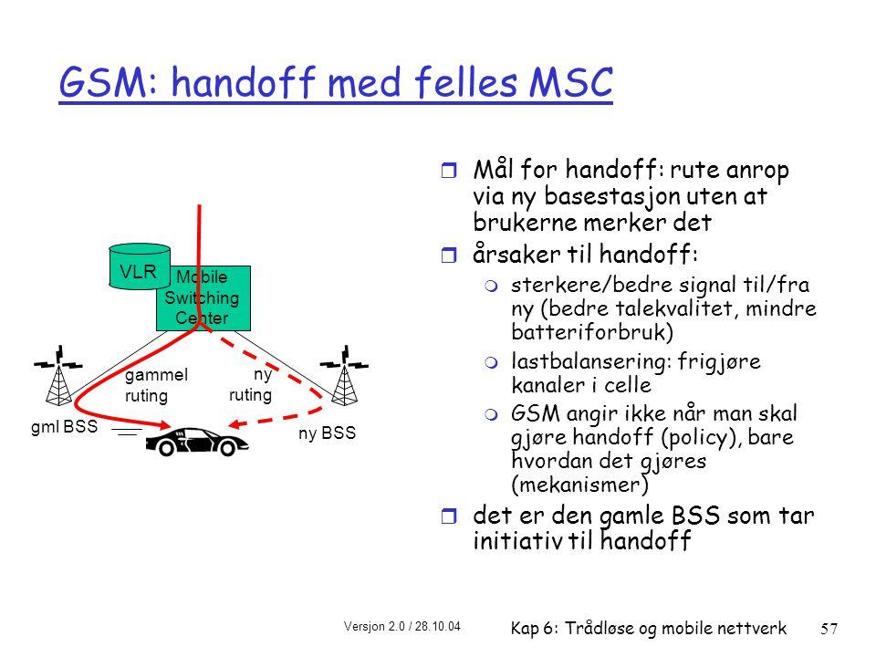 Versjon 2.0 / 28.10.04 Kap 6: Trådløse og mobile nettverk57 Mobile Switching Center VLR gml BSS ny BSS gammel ruting ny ruting GSM: handoff med felles MSC r Mål for handoff: rute anrop via ny basestasjon uten at brukerne merker det r årsaker til handoff: m sterkere/bedre signal til/fra ny (bedre talekvalitet, mindre batteriforbruk) m lastbalansering: frigjøre kanaler i celle m GSM angir ikke når man skal gjøre handoff (policy), bare hvordan det gjøres (mekanismer) r det er den gamle BSS som tar initiativ til handoff