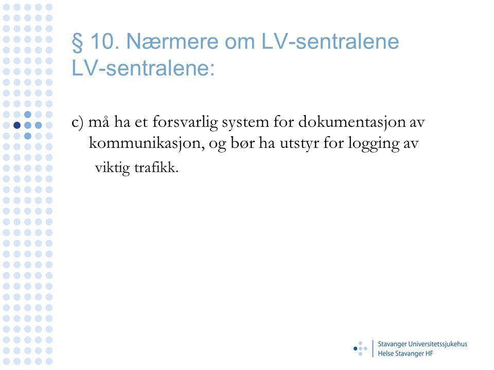 § 10. Nærmere om LV-sentralene LV-sentralene: c) må ha et forsvarlig system for dokumentasjon av kommunikasjon, og bør ha utstyr for logging av viktig