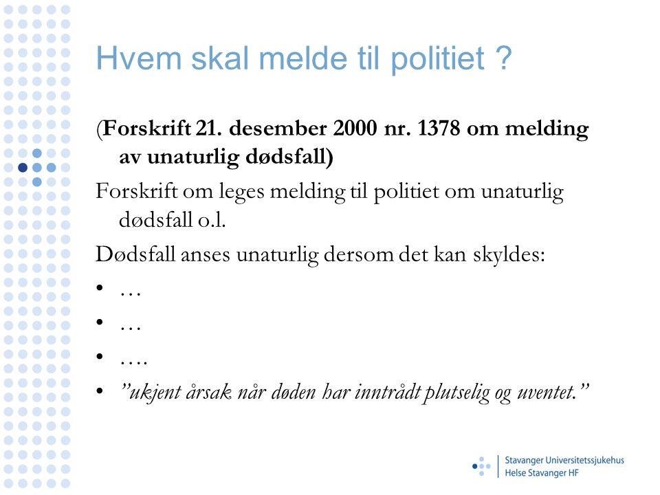 Hvem skal melde til politiet ? (Forskrift 21. desember 2000 nr. 1378 om melding av unaturlig dødsfall) Forskrift om leges melding til politiet om unat