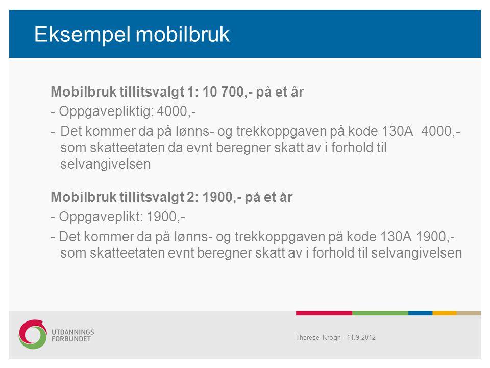 Eksempel mobilbruk Mobilbruk tillitsvalgt 1: 10 700,- på et år - Oppgavepliktig: 4000,- -Det kommer da på lønns- og trekkoppgaven på kode 130A 4000,- som skatteetaten da evnt beregner skatt av i forhold til selvangivelsen Mobilbruk tillitsvalgt 2: 1900,- på et år - Oppgaveplikt: 1900,- - Det kommer da på lønns- og trekkoppgaven på kode 130A 1900,- som skatteetaten evnt beregner skatt av i forhold til selvangivelsen Therese Krogh - 11.9.2012