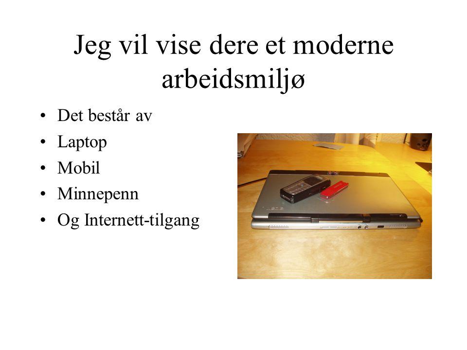 Jeg vil vise dere et moderne arbeidsmiljø •Det består av •Laptop •Mobil •Minnepenn •Og Internett-tilgang