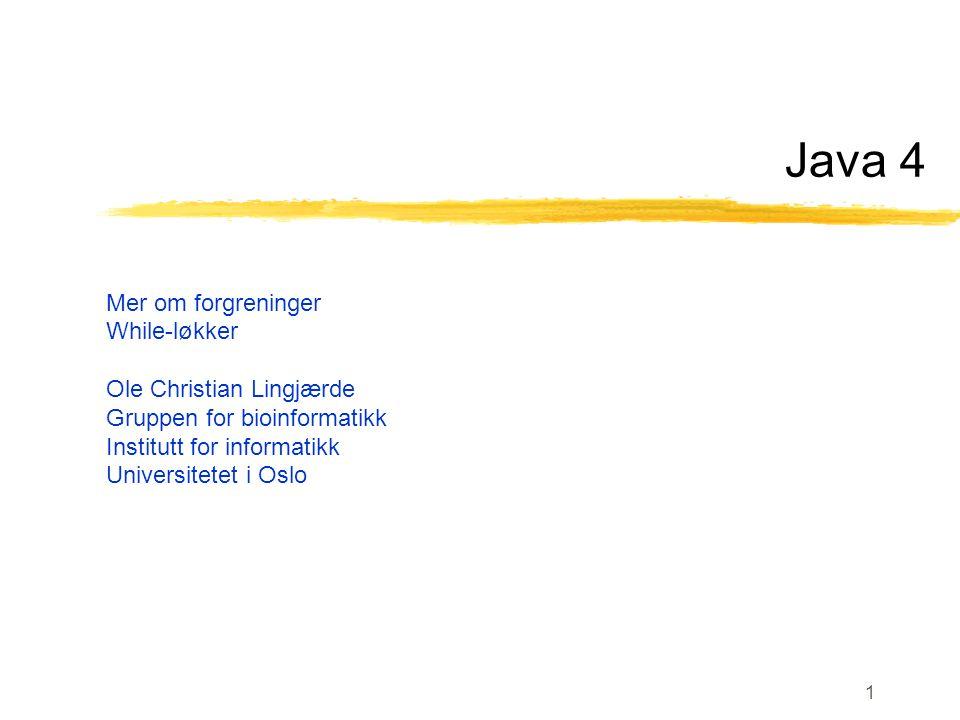 1 Java 4 Mer om forgreninger While-løkker Ole Christian Lingjærde Gruppen for bioinformatikk Institutt for informatikk Universitetet i Oslo