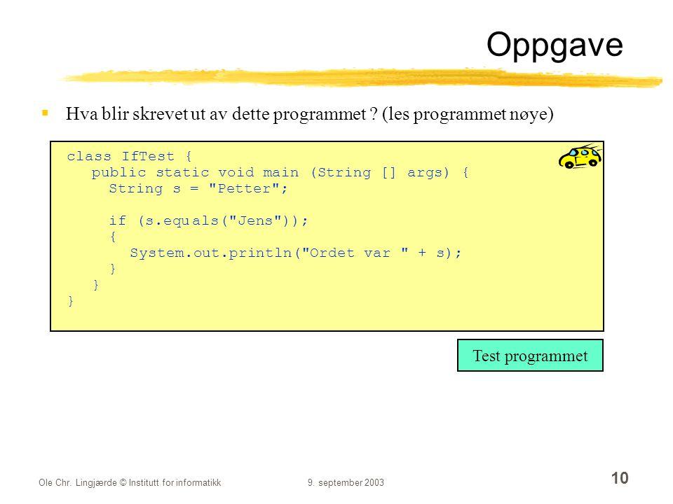 Ole Chr. Lingjærde © Institutt for informatikk9. september 2003 10 Oppgave  Hva blir skrevet ut av dette programmet ? (les programmet nøye) class IfT