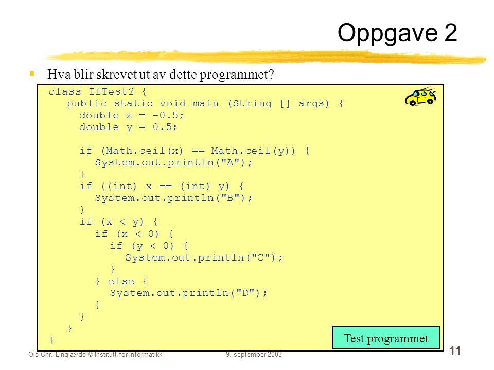 Ole Chr. Lingjærde © Institutt for informatikk9. september 2003 11 Oppgave 2  Hva blir skrevet ut av dette programmet? class IfTest2 { public static