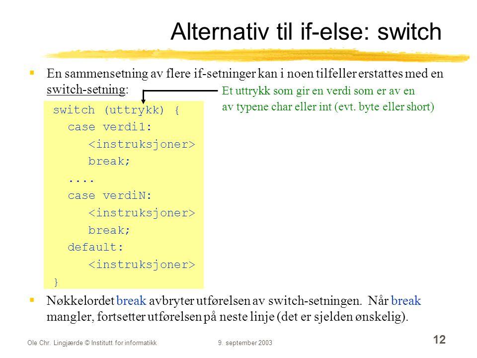 Ole Chr. Lingjærde © Institutt for informatikk9. september 2003 12 Alternativ til if-else: switch  En sammensetning av flere if-setninger kan i noen