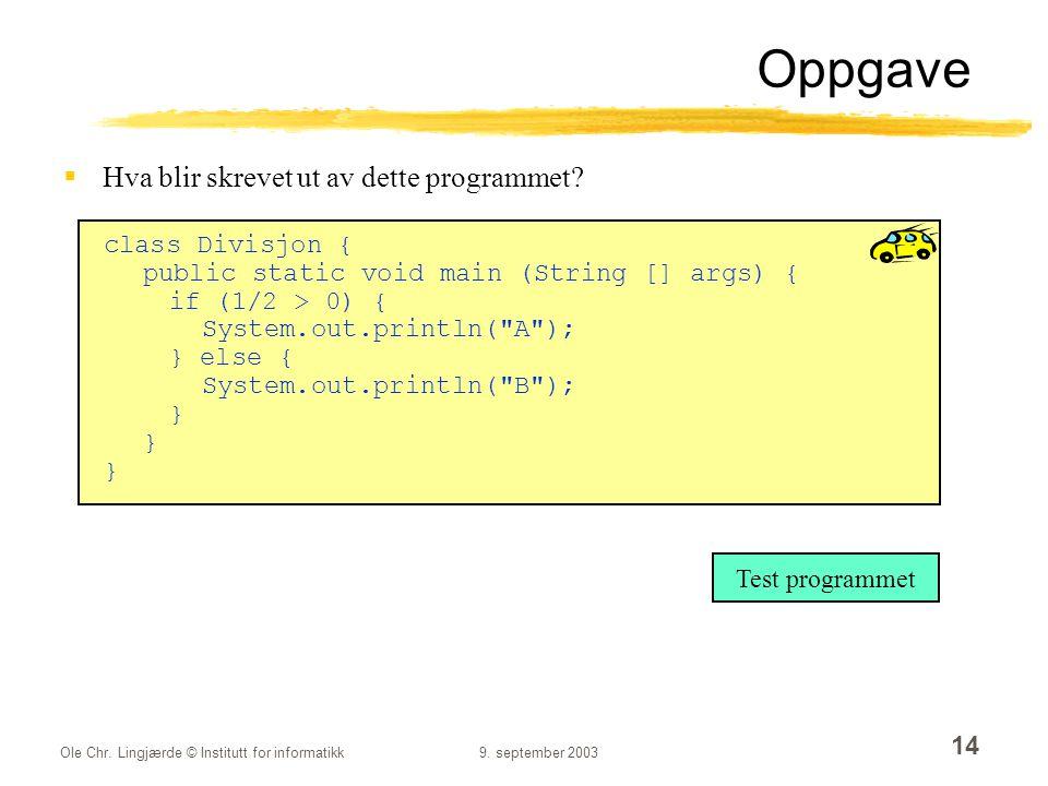 Ole Chr. Lingjærde © Institutt for informatikk9. september 2003 14 Oppgave  Hva blir skrevet ut av dette programmet? class Divisjon { public static v