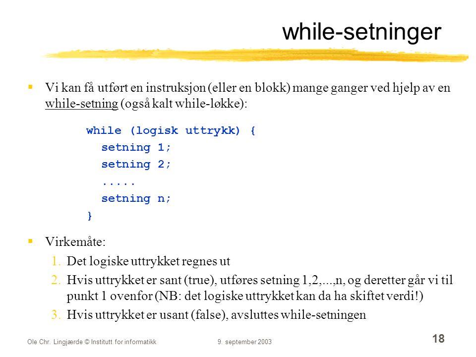 Ole Chr. Lingjærde © Institutt for informatikk9. september 2003 18 while-setninger  Vi kan få utført en instruksjon (eller en blokk) mange ganger ved