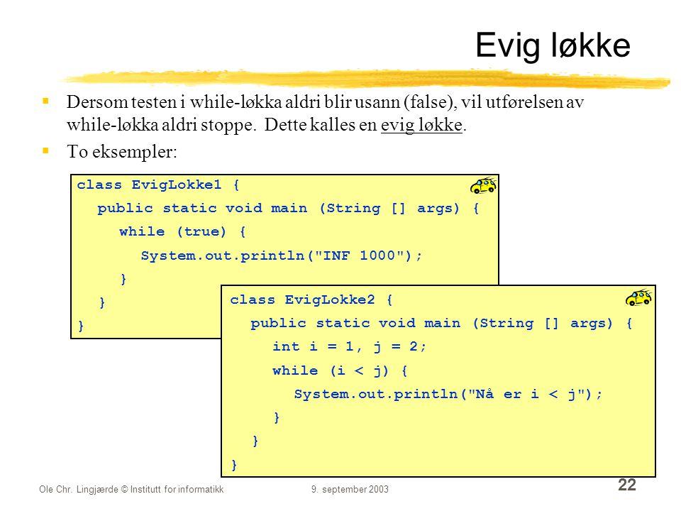 Ole Chr. Lingjærde © Institutt for informatikk9. september 2003 22 Evig løkke  Dersom testen i while-løkka aldri blir usann (false), vil utførelsen a