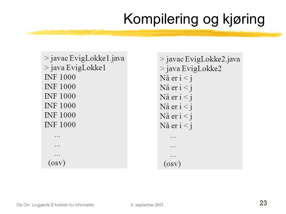 Ole Chr. Lingjærde © Institutt for informatikk9. september 2003 23 Kompilering og kjøring > javac EvigLokke1.java > java EvigLokke1 INF 1000... (osv)