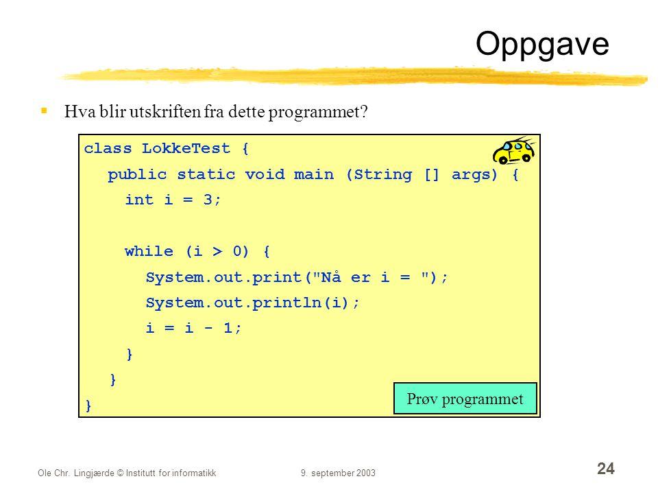 Ole Chr. Lingjærde © Institutt for informatikk9. september 2003 24 Oppgave  Hva blir utskriften fra dette programmet? class LokkeTest { public static