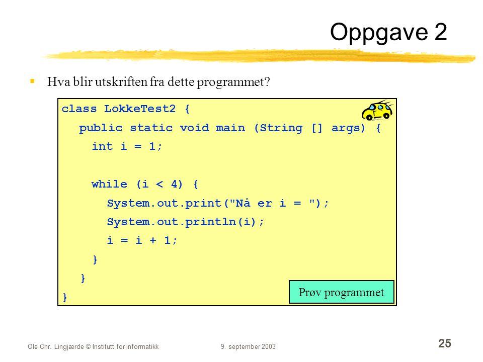 Ole Chr. Lingjærde © Institutt for informatikk9. september 2003 25 Oppgave 2  Hva blir utskriften fra dette programmet? class LokkeTest2 { public sta