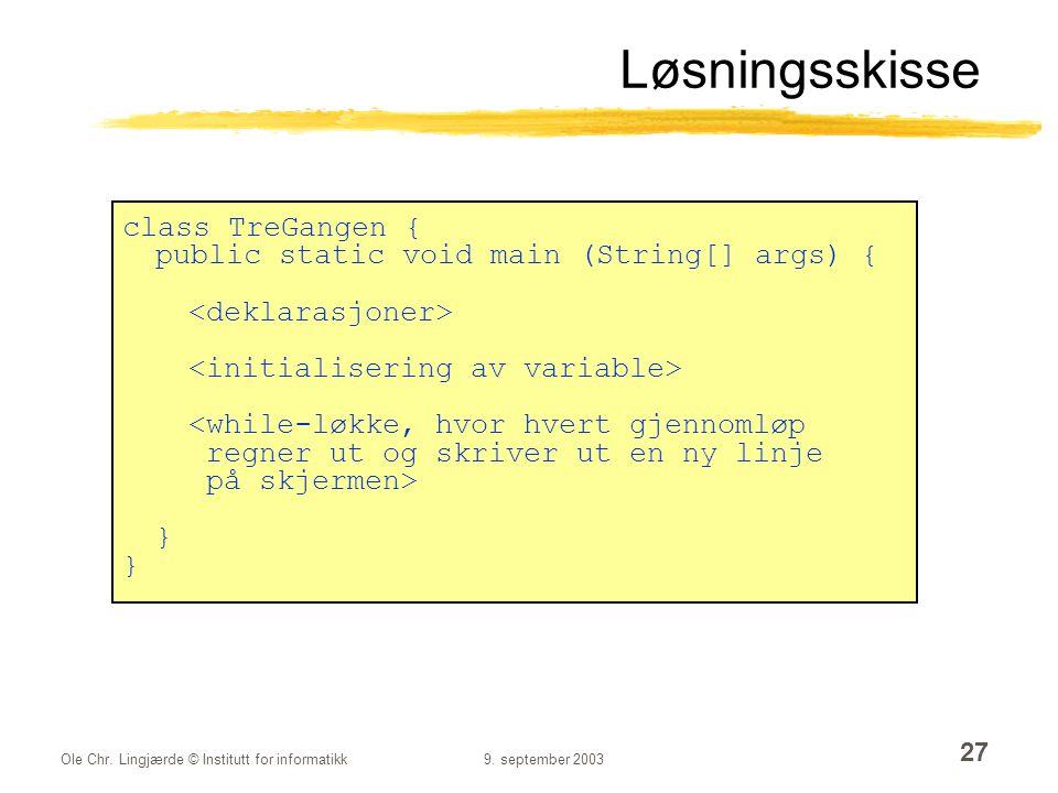 Ole Chr. Lingjærde © Institutt for informatikk9. september 2003 27 Løsningsskisse class TreGangen { public static void main (String[] args) { <while-l