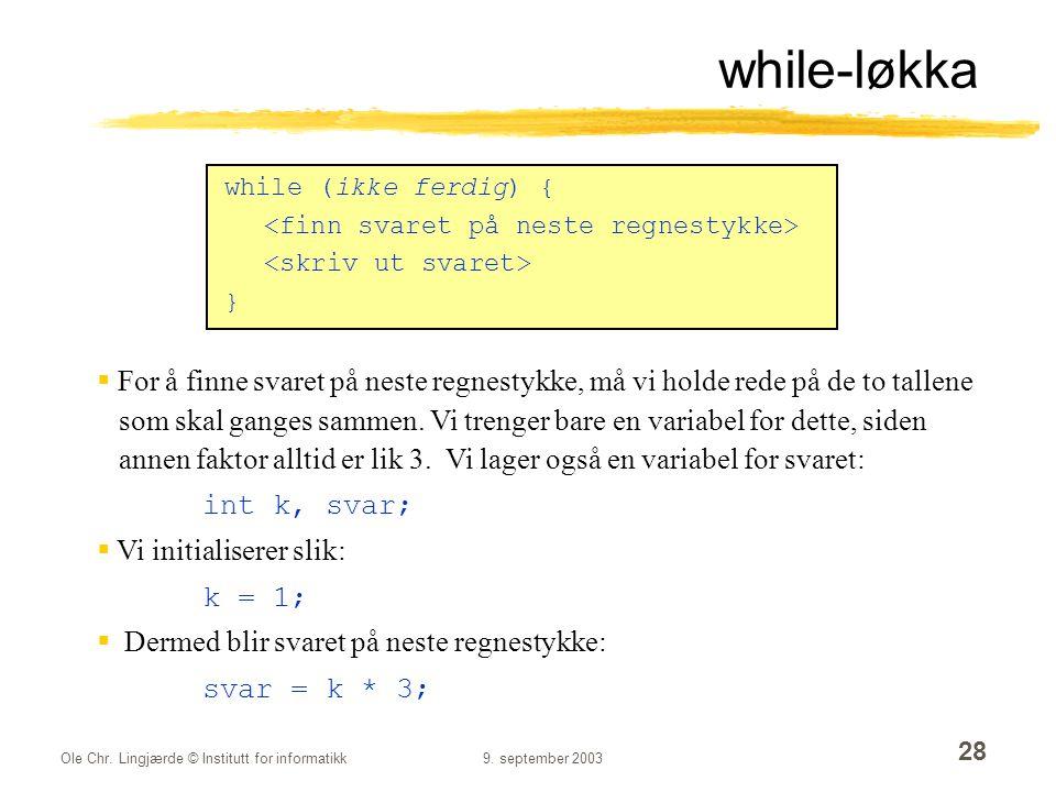 Ole Chr. Lingjærde © Institutt for informatikk9. september 2003 28 while-løkka while (ikke ferdig) { }  For å finne svaret på neste regnestykke, må v
