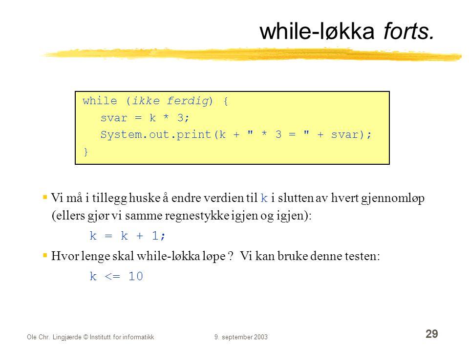 Ole Chr. Lingjærde © Institutt for informatikk9. september 2003 29 while-løkka forts. while (ikke ferdig) { svar = k * 3; System.out.print(k +