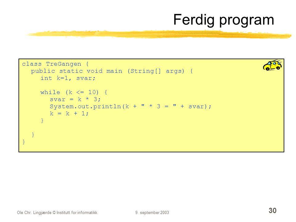 Ole Chr. Lingjærde © Institutt for informatikk9. september 2003 30 Ferdig program class TreGangen { public static void main (String[] args) { int k=1,