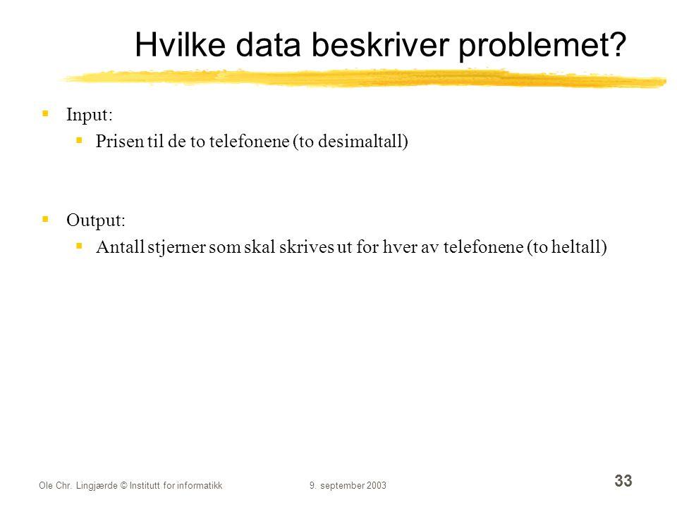 Ole Chr. Lingjærde © Institutt for informatikk9. september 2003 33 Hvilke data beskriver problemet?  Input:  Prisen til de to telefonene (to desimal