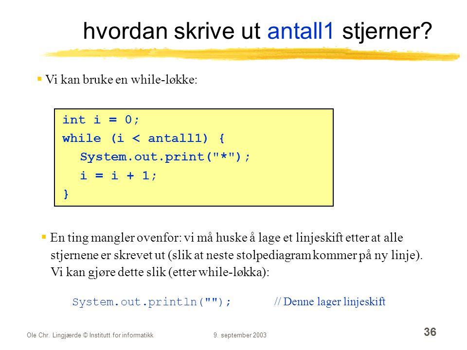 Ole Chr. Lingjærde © Institutt for informatikk9. september 2003 36 hvordan skrive ut antall1 stjerner? int i = 0; while (i < antall1) { System.out.pri
