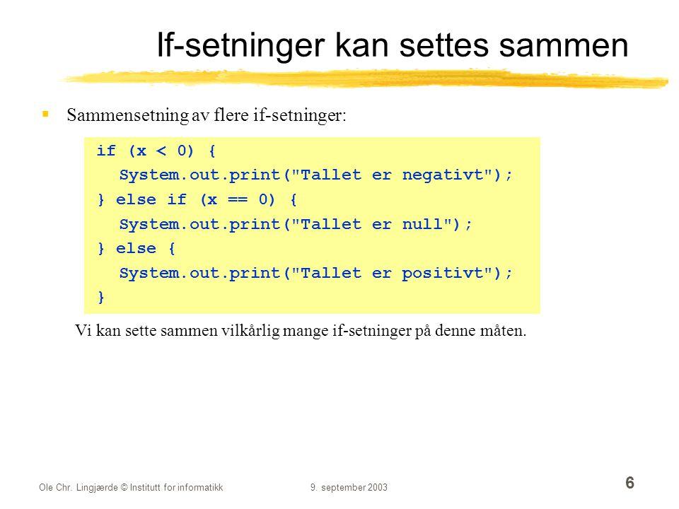 Ole Chr. Lingjærde © Institutt for informatikk9. september 2003 6 If-setninger kan settes sammen  Sammensetning av flere if-setninger: if (x < 0) { S
