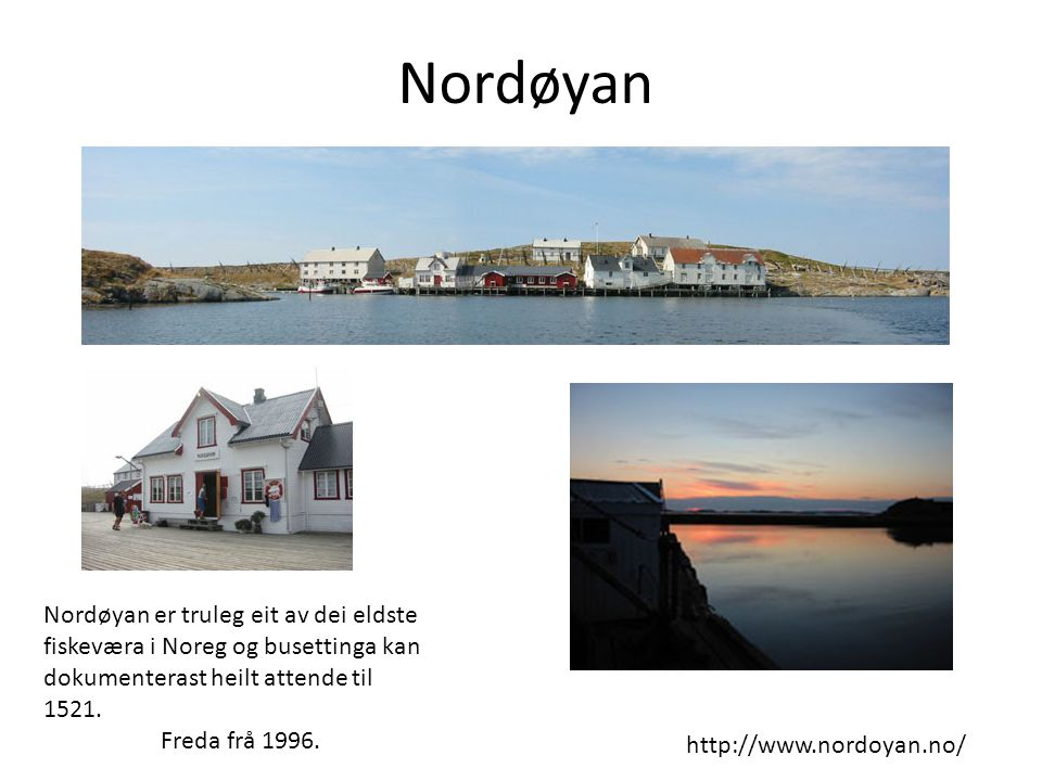 Nordøyan http://www.nordoyan.no/ Nordøyan er truleg eit av dei eldste fiskeværa i Noreg og busettinga kan dokumenterast heilt attende til 1521. Freda