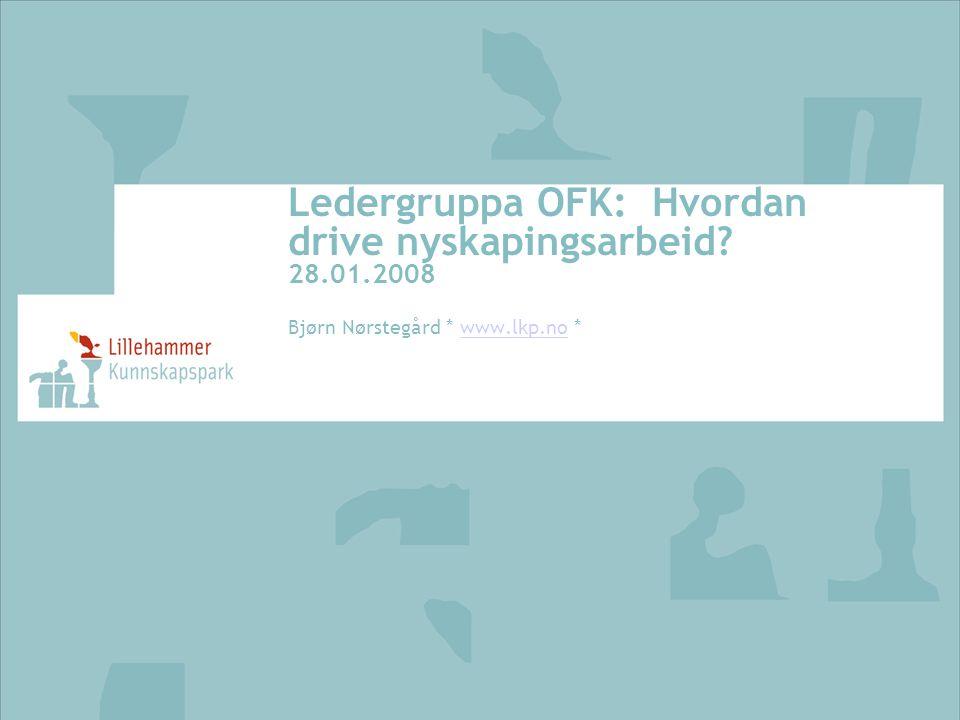 Ledergruppa OFK: Hvordan drive nyskapingsarbeid? 28.01.2008 Bjørn Nørstegård * www.lkp.no *www.lkp.no