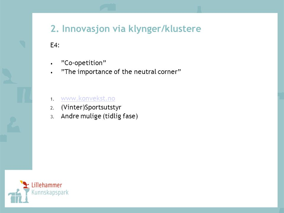 "2. Innovasjon via klynger/klustere E4: • ""Co-opetition"" • ""The importance of the neutral corner"" 1. www.konvekst.no www.konvekst.no 2. (Vinter)Sportsu"