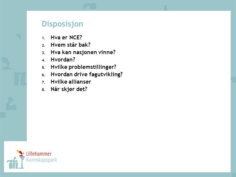 Disposisjon 1. Hva er NCE? 2. Hvem står bak? 3. Hva kan nasjonen vinne? 4. Hvordan? 5. Hvilke problemstillinger? 6. Hvordan drive fagutvikling? 7. Hvi