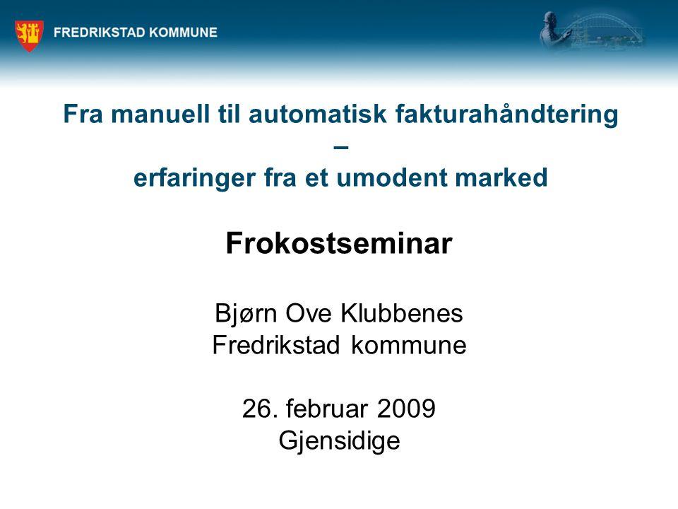 Fra manuell til automatisk fakturahåndtering – erfaringer fra et umodent marked Frokostseminar Bjørn Ove Klubbenes Fredrikstad kommune 26.