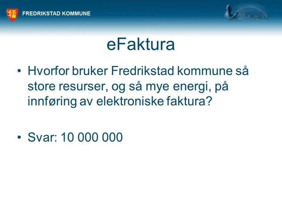 eFaktura •Hvorfor bruker Fredrikstad kommune så store resurser, og så mye energi, på innføring av elektroniske faktura? •Svar: 10 000 000