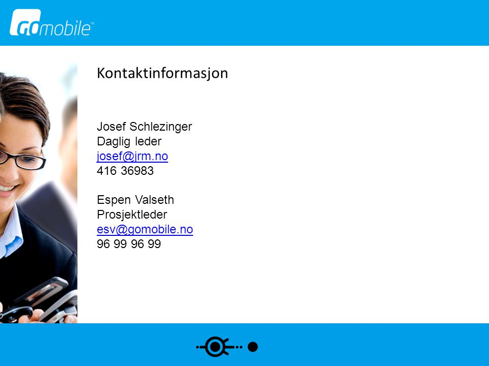 Kontaktinformasjon Josef Schlezinger Daglig leder josef@jrm.no 416 36983 Espen Valseth Prosjektleder esv@gomobile.no 96 99