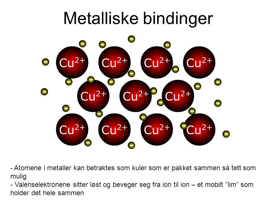 Metalliske bindinger - Atomene i metaller kan betraktes som kuler som er pakket sammen så tett som mulig - Valenselektronene sitter løst og beveger seg fra ion til ion – et mobilt lim som holder det hele sammen
