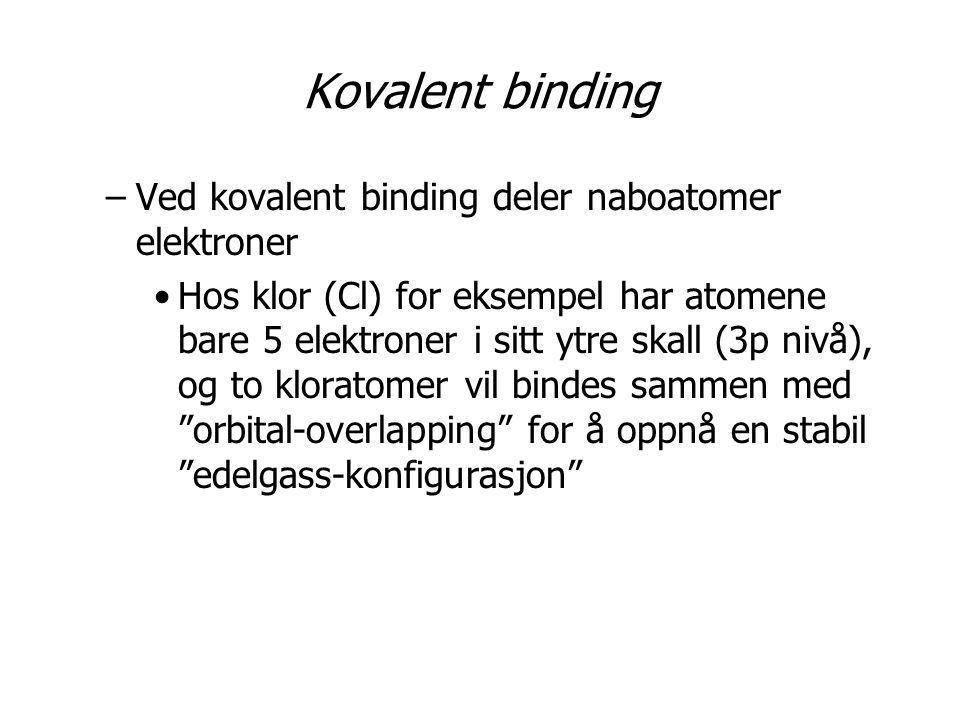 Kovalent binding –Ved kovalent binding deler naboatomer elektroner •Hos klor (Cl) for eksempel har atomene bare 5 elektroner i sitt ytre skall (3p nivå), og to kloratomer vil bindes sammen med orbital-overlapping for å oppnå en stabil edelgass-konfigurasjon