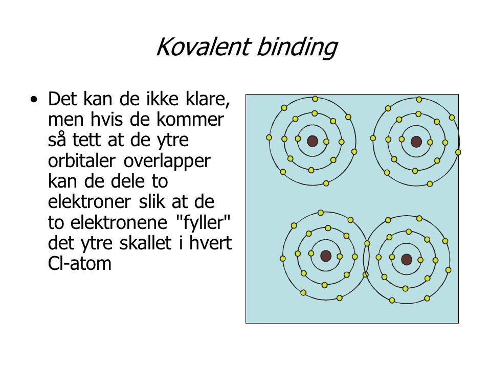 Kovalent binding •Det kan de ikke klare, men hvis de kommer så tett at de ytre orbitaler overlapper kan de dele to elektroner slik at de to elektronene fyller det ytre skallet i hvert Cl-atom