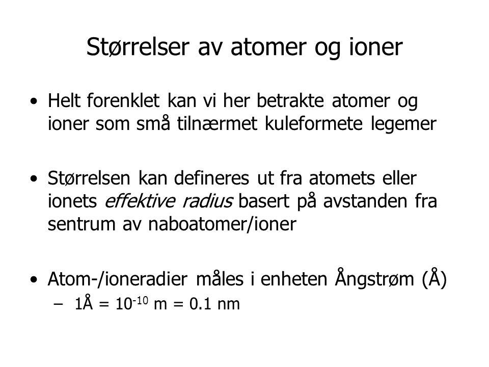 Størrelser av atomer og ioner •Helt forenklet kan vi her betrakte atomer og ioner som små tilnærmet kuleformete legemer •Størrelsen kan defineres ut fra atomets eller ionets effektive radius basert på avstanden fra sentrum av naboatomer/ioner •Atom-/ioneradier måles i enheten Ångstrøm (Å) – 1Å = 10 -10 m = 0.1 nm